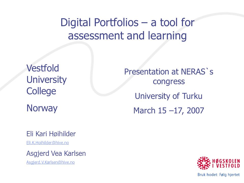 Digital Portfolios – a tool for assessment and learning Vestfold University College Norway Eli Kari Høihilder Eli.K.Hoihilder@hive.no Asgjerd Vea Karlsen Asgjerd.V.Karlsen@hive.no Presentation at NERAS`s congress University of Turku March 15 –17, 2007