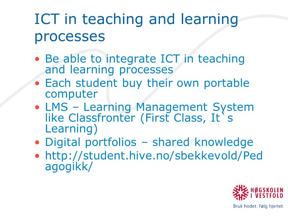 ICT in teaching and learning processes Be able to integrate ICT in teaching and learning processes Each student buy their own portable computer LMS – Learning Management System like Classfronter (First Class, It`s Learning) Digital portfolios – shared knowledge http://student.hive.no/sbekkevold/Ped agogikk/
