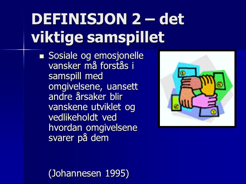 DEFINISJON 2 – det viktige samspillet Sosiale og emosjonelle vansker må forstås i samspill med omgivelsene, uansett andre årsaker blir vanskene utvikl