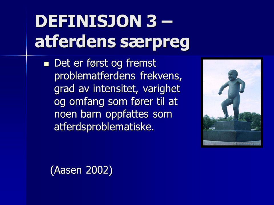 DEFINISJON 3 – atferdens særpreg Det er først og fremst problematferdens frekvens, grad av intensitet, varighet og omfang som fører til at noen barn o