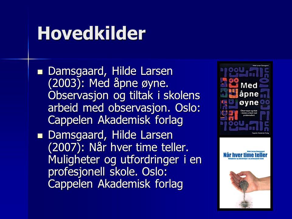 Hovedkilder Damsgaard, Hilde Larsen (2003): Med åpne øyne. Observasjon og tiltak i skolens arbeid med observasjon. Oslo: Cappelen Akademisk forlag Dam