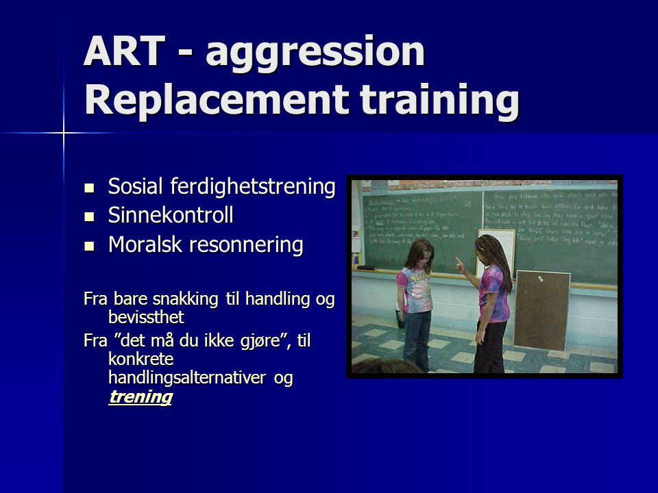 ART - aggression Replacement training Sosial ferdighetstrening Sosial ferdighetstrening Sinnekontroll Sinnekontroll Moralsk resonnering Moralsk resonn