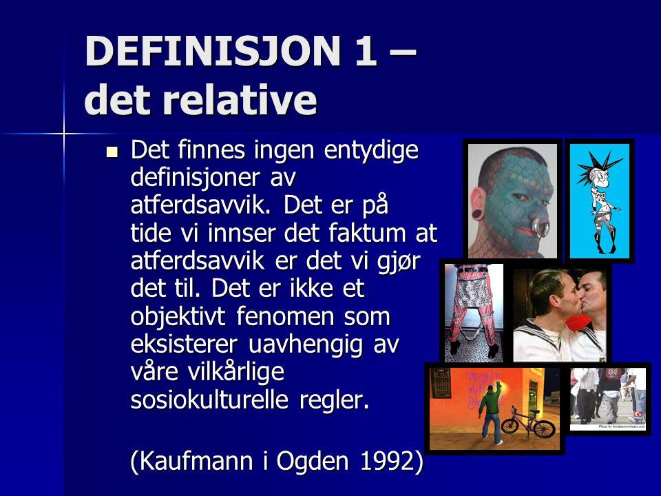 DEFINISJON 1 – det relative Det finnes ingen entydige definisjoner av atferdsavvik. Det er på tide vi innser det faktum at atferdsavvik er det vi gjør