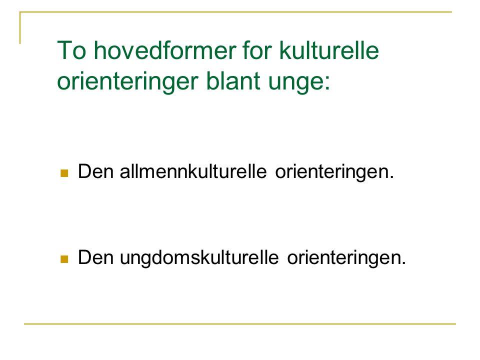 To hovedformer for kulturelle orienteringer blant unge: Den allmennkulturelle orienteringen.