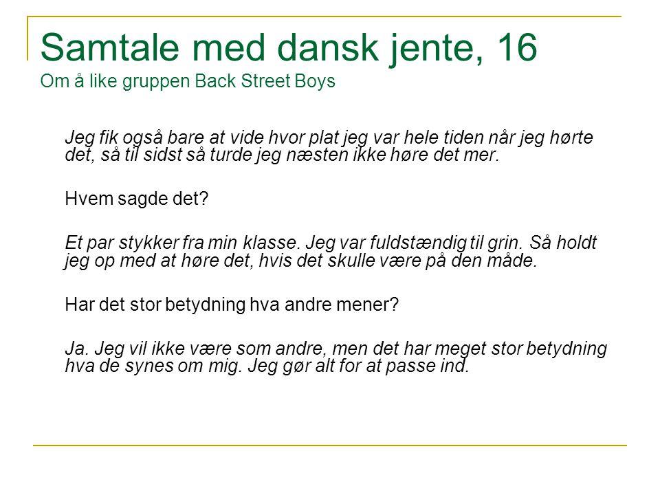 Samtale med dansk jente, 16 Om å like gruppen Back Street Boys Jeg fik også bare at vide hvor plat jeg var hele tiden når jeg hørte det, så til sidst så turde jeg næsten ikke høre det mer.