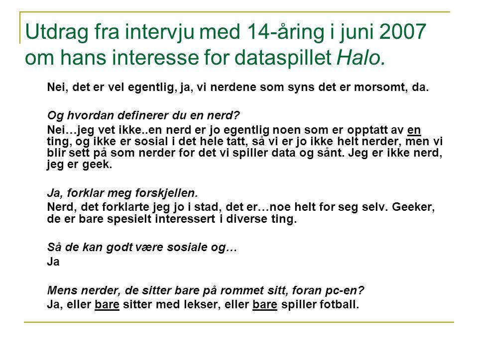 Utdrag fra intervju med 14-åring i juni 2007 om hans interesse for dataspillet Halo. Nei, det er vel egentlig, ja, vi nerdene som syns det er morsomt,