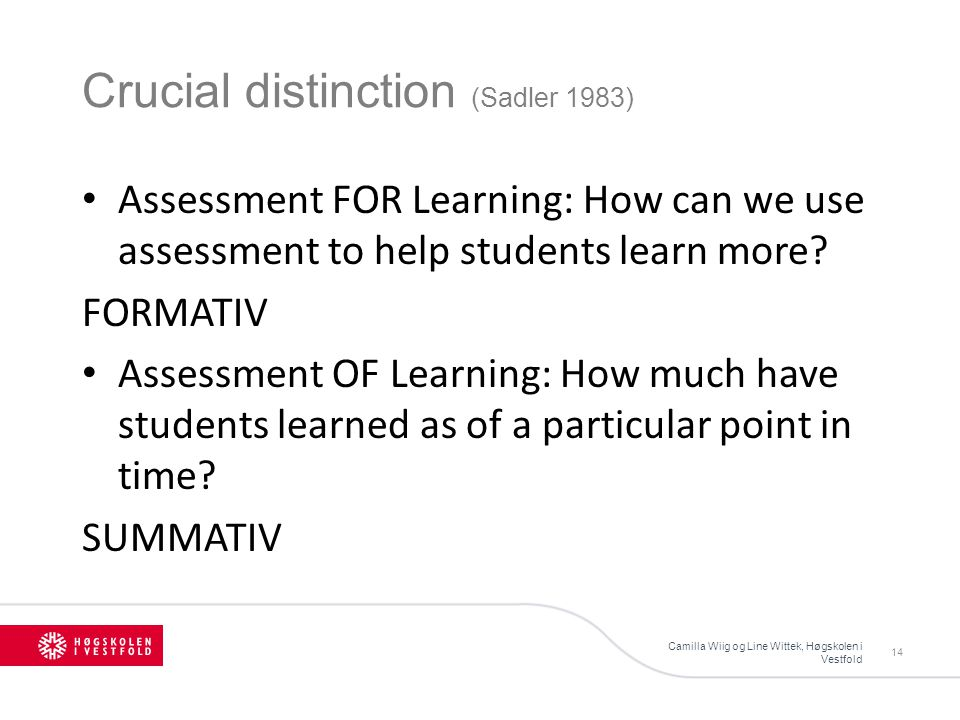Crucial distinction (Sadler 1983) Camilla Wiig og Line Wittek, Høgskolen i Vestfold 14 Assessment FOR Learning: How can we use assessment to help students learn more.