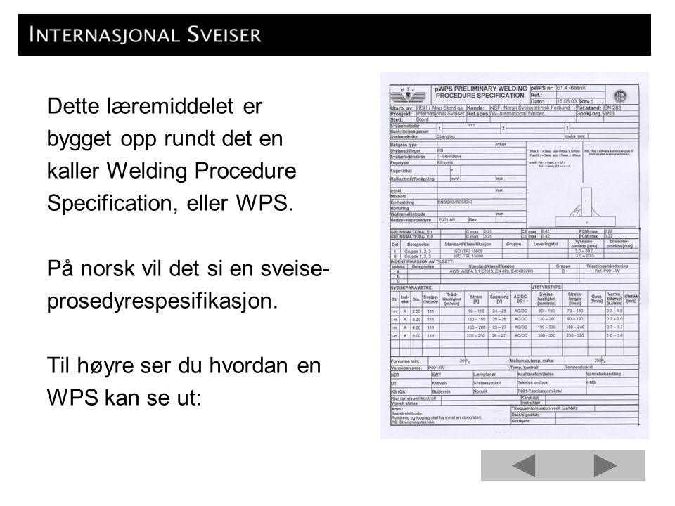 Dette læremiddelet er bygget opp rundt det en kaller Welding Procedure Specification, eller WPS. På norsk vil det si en sveise- prosedyrespesifikasjon