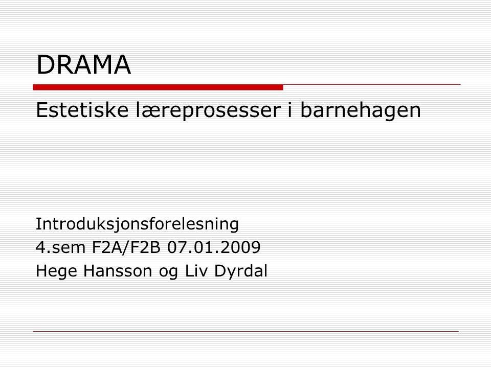 DRAMA Estetiske læreprosesser i barnehagen Introduksjonsforelesning 4.sem F2A/F2B 07.01.2009 Hege Hansson og Liv Dyrdal