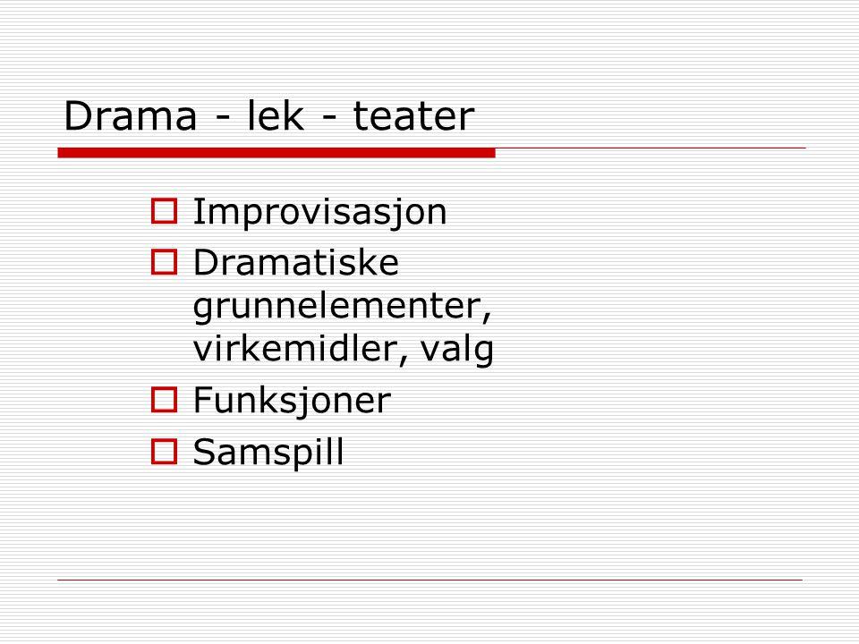 Drama - lek - teater  Improvisasjon  Dramatiske grunnelementer, virkemidler, valg  Funksjoner  Samspill