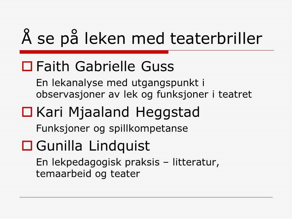 Å se på leken med teaterbriller  Faith Gabrielle Guss En lekanalyse med utgangspunkt i observasjoner av lek og funksjoner i teatret  Kari Mjaaland H