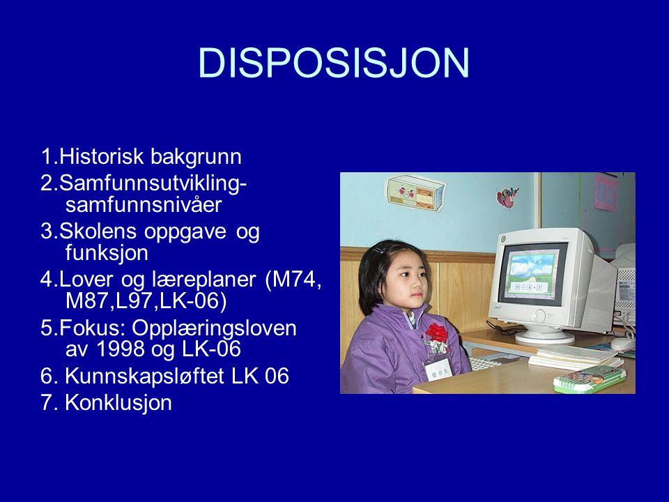 DISPOSISJON 1.Historisk bakgrunn 2.Samfunnsutvikling- samfunnsnivåer 3.Skolens oppgave og funksjon 4.Lover og læreplaner (M74, M87,L97,LK-06) 5.Fokus: