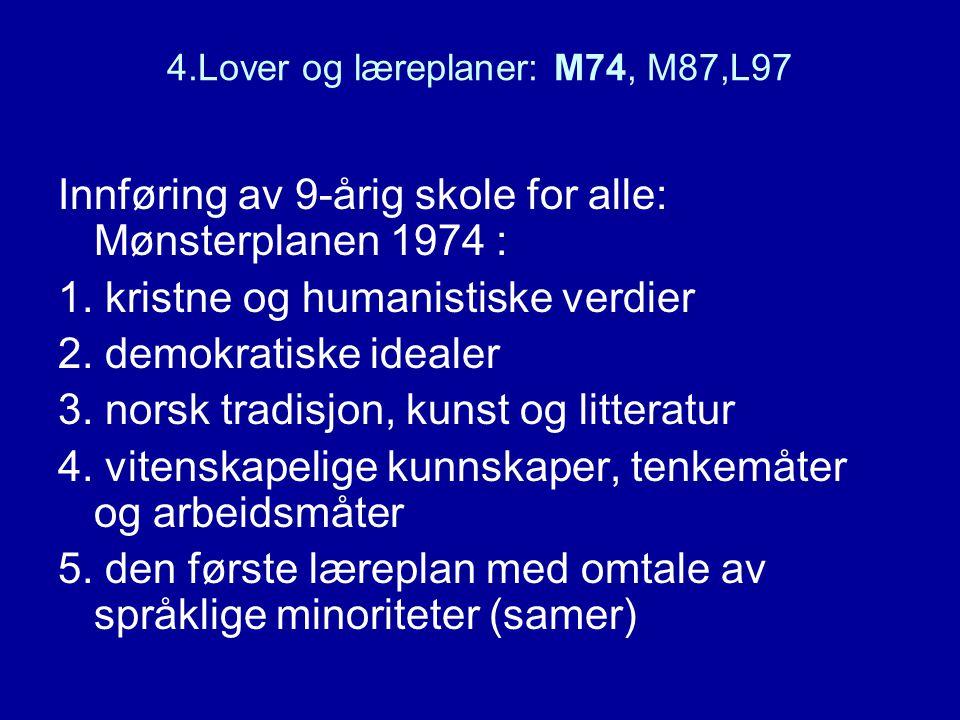 4.Lover og læreplaner: M74, M87,L97 Innføring av 9-årig skole for alle: Mønsterplanen 1974 : 1. kristne og humanistiske verdier 2. demokratiske ideale