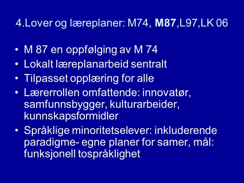 4.Lover og læreplaner: M74, M87,L97,LK 06 M 87 en oppfølging av M 74 Lokalt læreplanarbeid sentralt Tilpasset opplæring for alle Lærerrollen omfattend