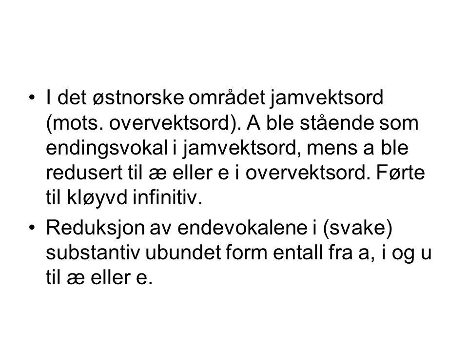 I det østnorske området jamvektsord (mots. overvektsord). A ble stående som endingsvokal i jamvektsord, mens a ble redusert til æ eller e i overvektso
