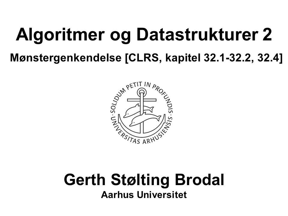 Algoritmer og Datastrukturer 2 Mønstergenkendelse [CLRS, kapitel 32.1-32.2, 32.4] Gerth Stølting Brodal Aarhus Universitet