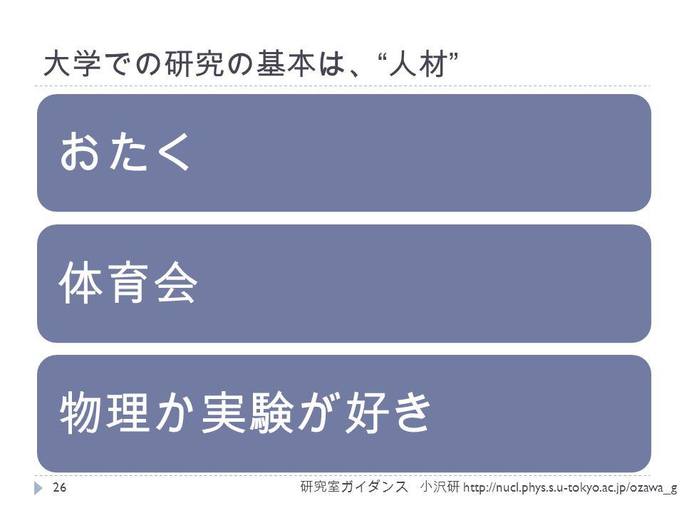 大学での研究の基本は、 人材 おたく体育会物理か実験が好き 研究室ガイダンス 小沢研 http://nucl.phys.s.u-tokyo.ac.jp/ozawa_g 26