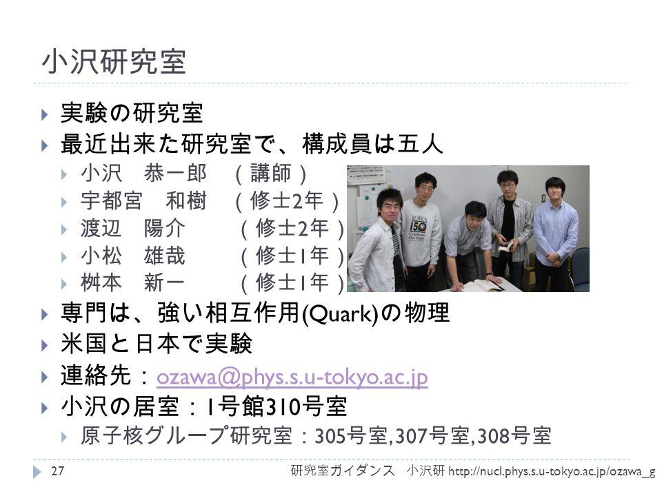 小沢研究室  実験の研究室  最近出来た研究室で、構成員は五人  小沢 恭一郎 (講師)  宇都宮 和樹 (修士 2 年)  渡辺 陽介 (修士 2 年)  小松 雄哉 (修士 1 年)  桝本 新一 (修士 1 年)  専門は、強い相互作用 (Quark) の物理  米国と日本で実験  連絡先: ozawa@phys.s.u-tokyo.ac.jp ozawa@phys.s.u-tokyo.ac.jp  小沢の居室: 1 号館 310 号室  原子核グループ研究室: 305 号室, 307 号室, 308 号室 研究室ガイダンス 小沢研 http://nucl.phys.s.u-tokyo.ac.jp/ozawa_g 27