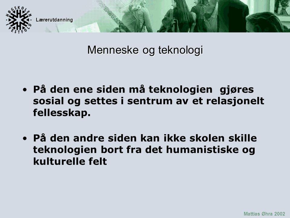 Lærerutdanning Mattias Øhra 2002 Menneske og teknologi På den ene siden må teknologien gjøres sosial og settes i sentrum av et relasjonelt fellesskap.