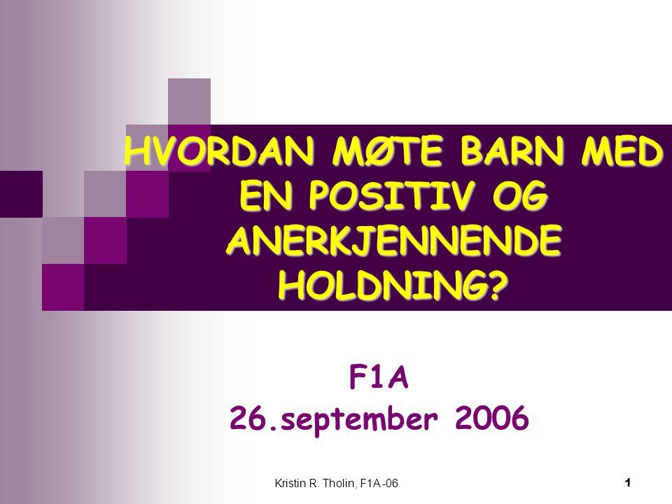 Kristin R. Tholin, F1A -06 1 HVORDAN MØTE BARN MED EN POSITIV OG ANERKJENNENDE HOLDNING? F1A 26.september 2006