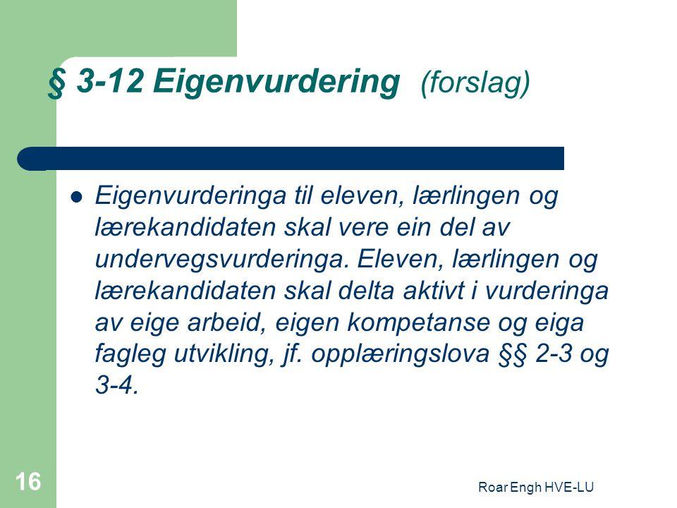 Roar Engh HVE-LU 16 § 3-12 Eigenvurdering (forslag) Eigenvurderinga til eleven, lærlingen og lærekandidaten skal vere ein del av undervegsvurderinga.