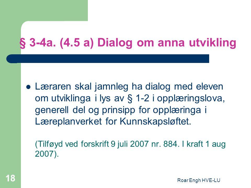 Roar Engh HVE-LU 18 § 3-4a. (4.5 a) Dialog om anna utvikling Læraren skal jamnleg ha dialog med eleven om utviklinga i lys av § 1-2 i opplæringslova,