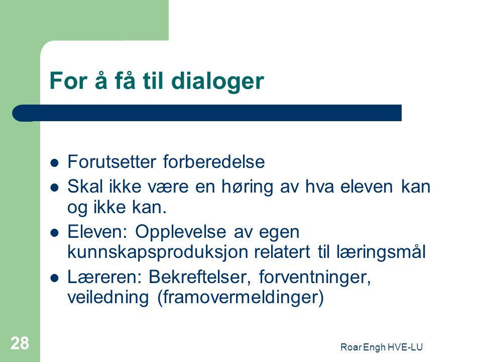 Roar Engh HVE-LU 28 For å få til dialoger Forutsetter forberedelse Skal ikke være en høring av hva eleven kan og ikke kan. Eleven: Opplevelse av egen