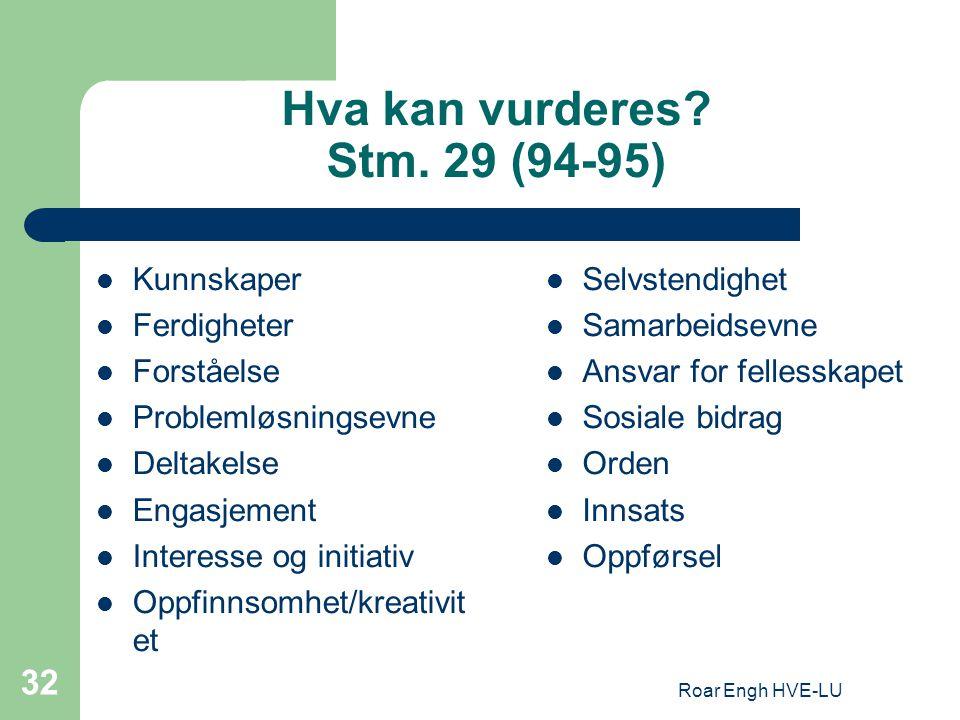 Roar Engh HVE-LU 32 Hva kan vurderes? Stm. 29 (94-95) Kunnskaper Ferdigheter Forståelse Problemløsningsevne Deltakelse Engasjement Interesse og initia