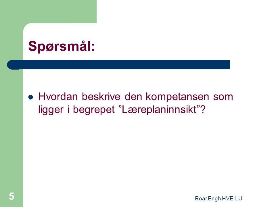 """Roar Engh HVE-LU 5 Spørsmål: Hvordan beskrive den kompetansen som ligger i begrepet """"Læreplaninnsikt""""?"""