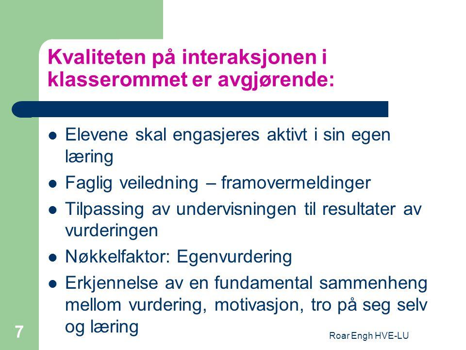 Roar Engh HVE-LU 7 Kvaliteten på interaksjonen i klasserommet er avgjørende: Elevene skal engasjeres aktivt i sin egen læring Faglig veiledning – framovermeldinger Tilpassing av undervisningen til resultater av vurderingen Nøkkelfaktor: Egenvurdering Erkjennelse av en fundamental sammenheng mellom vurdering, motivasjon, tro på seg selv og læring