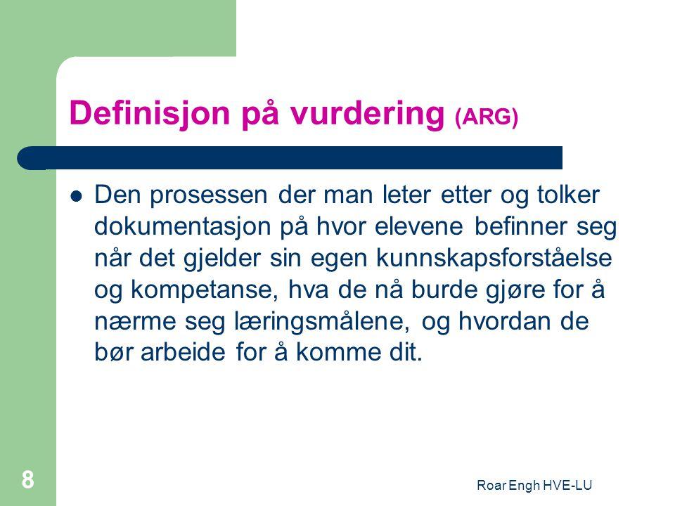Roar Engh HVE-LU 8 Definisjon på vurdering (ARG) Den prosessen der man leter etter og tolker dokumentasjon på hvor elevene befinner seg når det gjelde