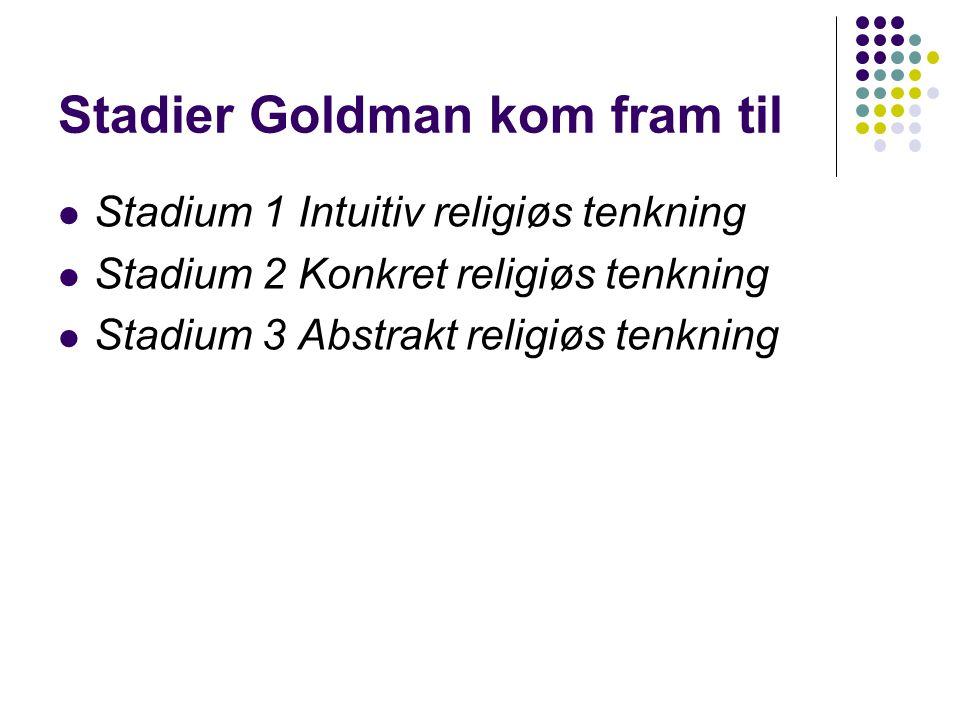 Stadier Goldman kom fram til Stadium 1 Intuitiv religiøs tenkning Stadium 2 Konkret religiøs tenkning Stadium 3 Abstrakt religiøs tenkning