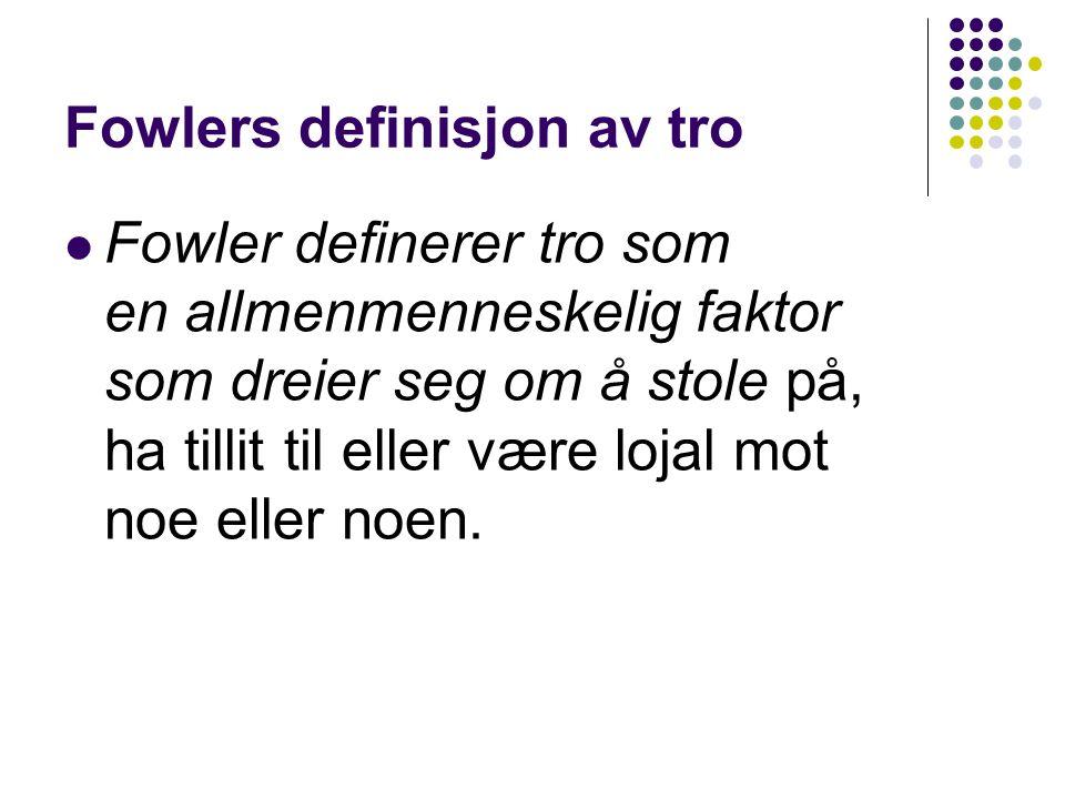 Fowlers definisjon av tro Fowler definerer tro som en allmenmenneskelig faktor som dreier seg om å stole på, ha tillit til eller være lojal mot noe el