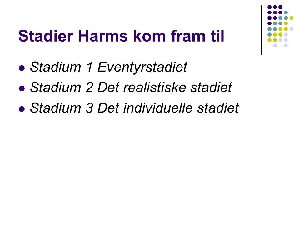 Stadier Harms kom fram til Stadium 1 Eventyrstadiet Stadium 2 Det realistiske stadiet Stadium 3 Det individuelle stadiet