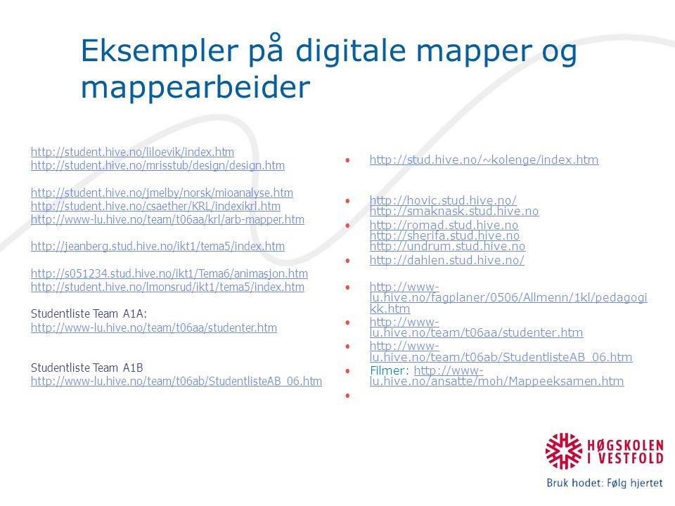 Eksempler på digitale mapper og mappearbeider http://stud.hive.no/~kolenge/index.htm http://hovic.stud.hive.no/ http://smaknask.stud.hive.nohttp://hovic.stud.hive.no/ http://smaknask.stud.hive.no http://romad.stud.hive.no http://sherifa.stud.hive.no http://undrum.stud.hive.nohttp://romad.stud.hive.no http://sherifa.stud.hive.no http://undrum.stud.hive.no http://dahlen.stud.hive.no/ http://www- lu.hive.no/fagplaner/0506/Allmenn/1kl/pedagogi kk.htmhttp://www- lu.hive.no/fagplaner/0506/Allmenn/1kl/pedagogi kk.htm http://www- lu.hive.no/team/t06aa/studenter.htmhttp://www- lu.hive.no/team/t06aa/studenter.htm http://www- lu.hive.no/team/t06ab/StudentlisteAB_06.htmhttp://www- lu.hive.no/team/t06ab/StudentlisteAB_06.htm Filmer: http://www- lu.hive.no/ansatte/moh/Mappeeksamen.htmhttp://www- lu.hive.no/ansatte/moh/Mappeeksamen.htm http://student.hive.no/liloevik/index.htm http://student.hive.no/mrisstub/design/design.htm http://student.hive.no/jmelby/norsk/mioanalyse.htm http://student.hive.no/csaether/KRL/indexikrl.htm http://www-lu.hive.no/team/t06aa/krl/arb-mapper.htm http://jeanberg.stud.hive.no/ikt1/tema5/index.htm http://s051234.stud.hive.no/ikt1/Tema6/animasjon.htm http://student.hive.no/lmonsrud/ikt1/tema5/index.htm Studentliste Team A1A: http://www-lu.hive.no/team/t06aa/studenter.htm http://www-lu.hive.no/team/t06aa/studenter.htm Studentliste Team A1B http://www-lu.hive.no/team/t06ab/StudentlisteAB_06.htm