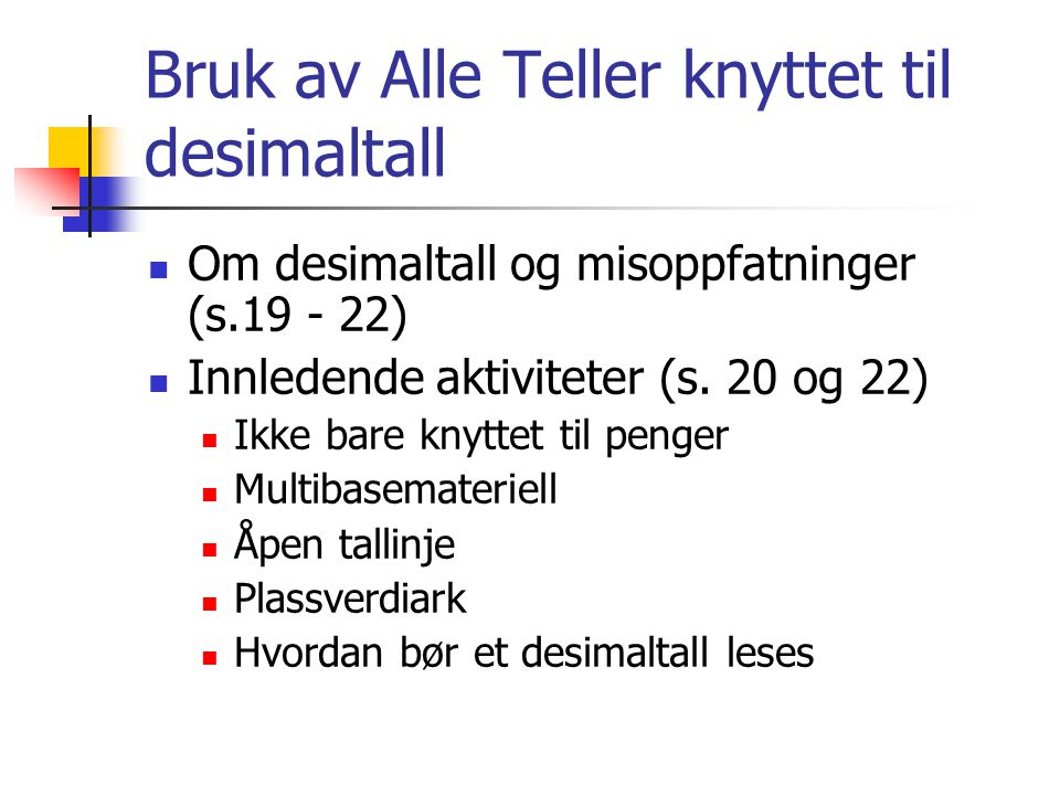 Bruk av Alle Teller knyttet til desimaltall Om desimaltall og misoppfatninger (s.19 - 22) Innledende aktiviteter (s. 20 og 22) Ikke bare knyttet til p