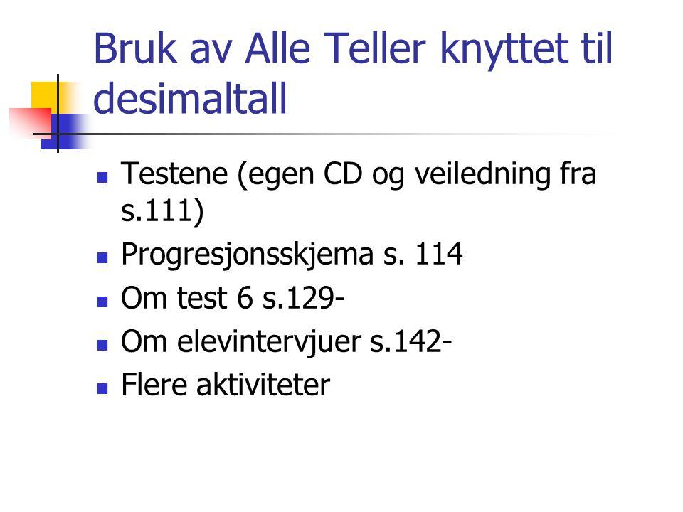 Bruk av Alle Teller knyttet til desimaltall Testene (egen CD og veiledning fra s.111) Progresjonsskjema s. 114 Om test 6 s.129- Om elevintervjuer s.14