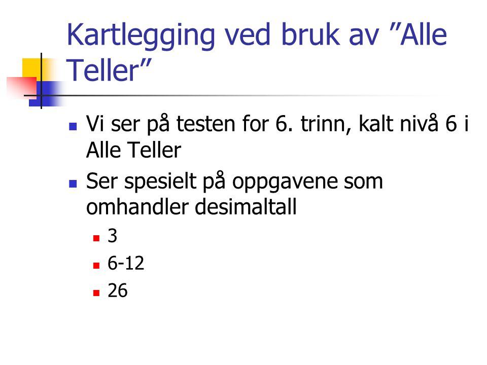 """Kartlegging ved bruk av """"Alle Teller"""" Vi ser på testen for 6. trinn, kalt nivå 6 i Alle Teller Ser spesielt på oppgavene som omhandler desimaltall 3 6"""