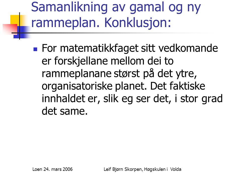 Loen 24. mars 2006Leif Bjørn Skorpen, Høgskulen i Volda Samanlikning av gamal og ny rammeplan.