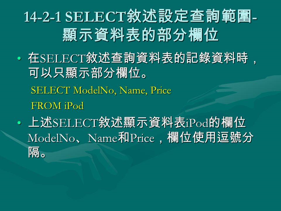 14-2-1 SELECT 敘述設定查詢範圍 - 顯示資料表的部分欄位 在 SELECT 敘述查詢資料表的記錄資料時, 可以只顯示部分欄位。 在 SELECT 敘述查詢資料表的記錄資料時, 可以只顯示部分欄位。 SELECT ModelNo, Name, Price FROM iPod 上述 SELECT 敘述顯示資料表 iPod 的欄位 ModelNo 、 Name 和 Price ,欄位使用逗號分 隔。 上述 SELECT 敘述顯示資料表 iPod 的欄位 ModelNo 、 Name 和 Price ,欄位使用逗號分 隔。