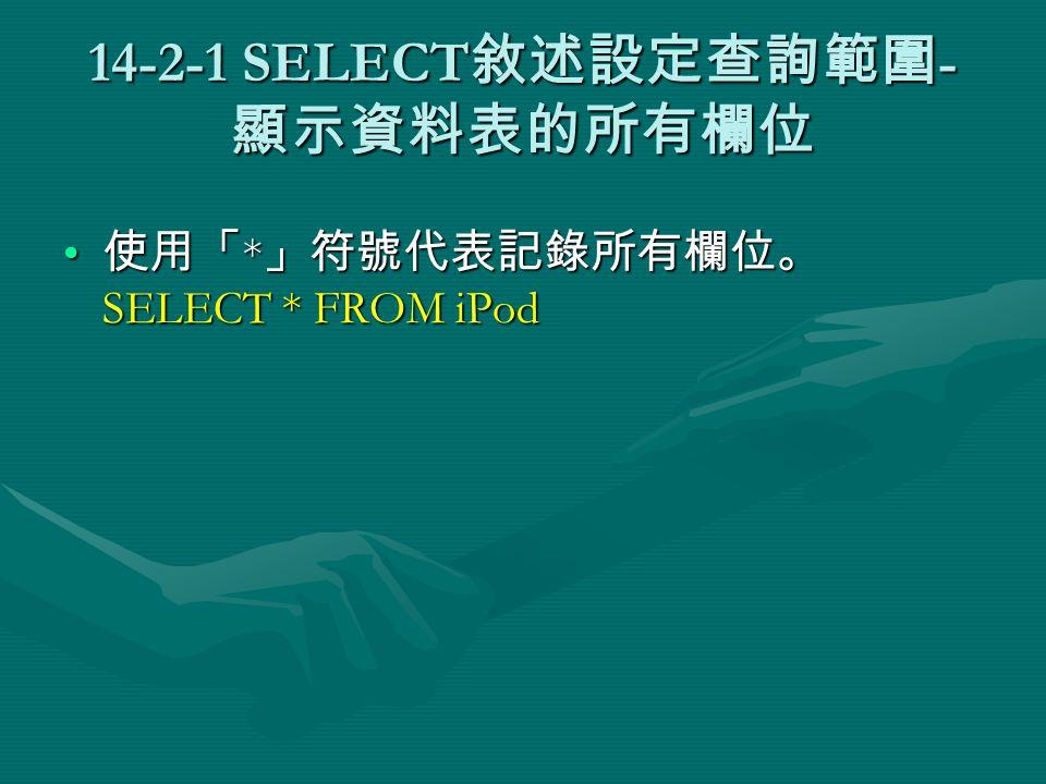 14-2-1 SELECT 敘述設定查詢範圍 - 顯示資料表的所有欄位 使用「 * 」符號代表記錄所有欄位。 SELECT * FROM iPod 使用「 * 」符號代表記錄所有欄位。 SELECT * FROM iPod