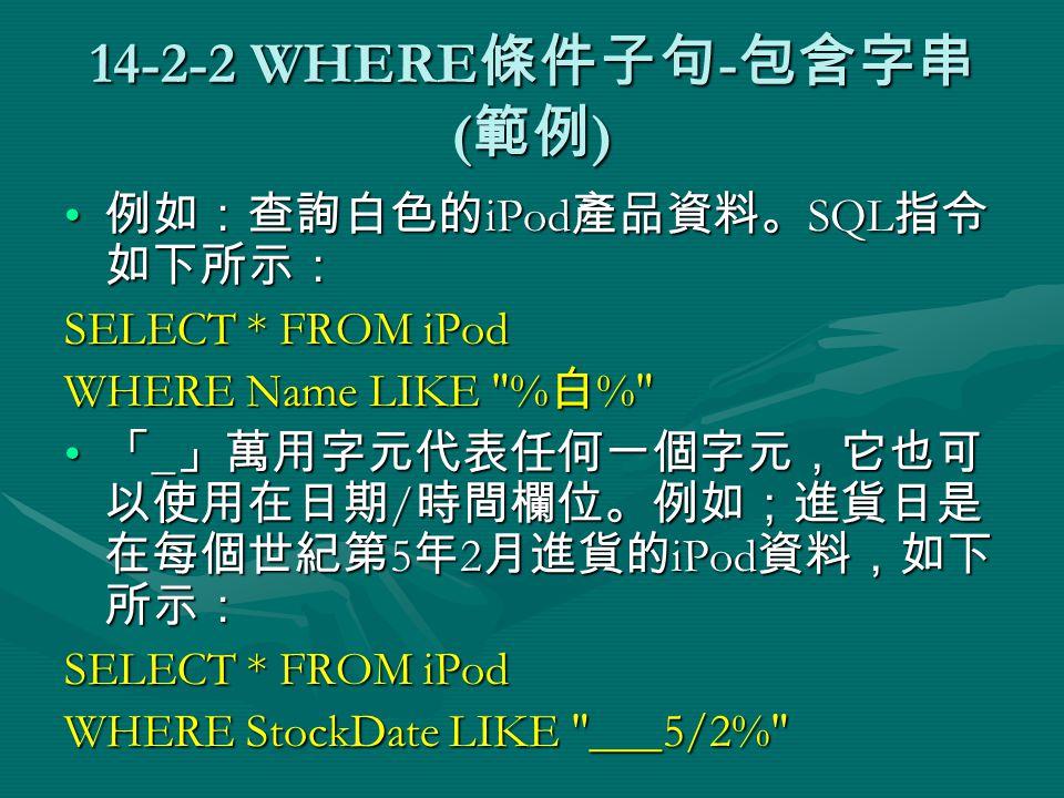 14-2-2 WHERE 條件子句 - 包含字串 ( 範例 ) 例如:查詢白色的 iPod 產品資料。 SQL 指令 如下所示: 例如:查詢白色的 iPod 產品資料。 SQL 指令 如下所示: SELECT * FROM iPod WHERE Name LIKE % 白 % 「 _ 」萬用字元代表任何一個字元,它也可 以使用在日期 / 時間欄位。例如;進貨日是 在每個世紀第 5 年 2 月進貨的 iPod 資料,如下 所示: 「 _ 」萬用字元代表任何一個字元,它也可 以使用在日期 / 時間欄位。例如;進貨日是 在每個世紀第 5 年 2 月進貨的 iPod 資料,如下 所示: SELECT * FROM iPod WHERE StockDate LIKE ___5/2%