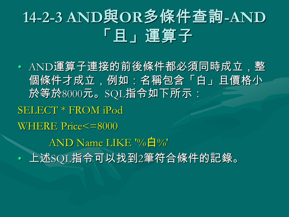 14-2-3 AND 與 OR 多條件查詢 -AND 「且」運算子 AND 運算子連接的前後條件都必須同時成立,整 個條件才成立,例如:名稱包含「白」且價格小 於等於 8000 元。 SQL 指令如下所示:AND 運算子連接的前後條件都必須同時成立,整 個條件才成立,例如:名稱包含「白」且價格小 於等於 8000 元。 SQL 指令如下所示: SELECT * FROM iPod WHERE Price<=8000 AND Name LIKE % 白 % AND Name LIKE % 白 % 上述 SQL 指令可以找到 2 筆符合條件的記錄。 上述 SQL 指令可以找到 2 筆符合條件的記錄。
