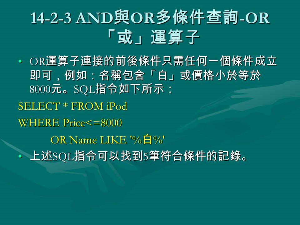 14-2-3 AND 與 OR 多條件查詢 -OR 「或」運算子 OR 運算子連接的前後條件只需任何一個條件成立 即可,例如:名稱包含「白」或價格小於等於 8000 元。 SQL 指令如下所示:OR 運算子連接的前後條件只需任何一個條件成立 即可,例如:名稱包含「白」或價格小於等於 8000 元。 SQL 指令如下所示: SELECT * FROM iPod WHERE Price<=8000 OR Name LIKE % 白 % OR Name LIKE % 白 % 上述 SQL 指令可以找到 5 筆符合條件的記錄。 上述 SQL 指令可以找到 5 筆符合條件的記錄。