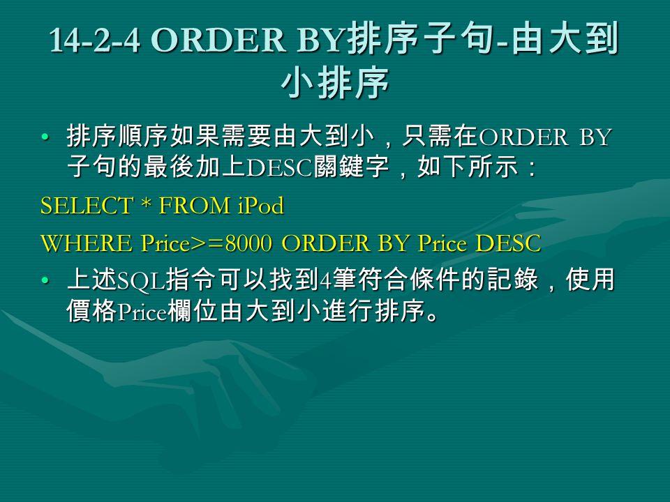 14-2-4 ORDER BY 排序子句 - 由大到 小排序 排序順序如果需要由大到小,只需在 ORDER BY 子句的最後加上 DESC 關鍵字,如下所示: 排序順序如果需要由大到小,只需在 ORDER BY 子句的最後加上 DESC 關鍵字,如下所示: SELECT * FROM iPod WHERE Price>=8000 ORDER BY Price DESC 上述 SQL 指令可以找到 4 筆符合條件的記錄,使用 價格 Price 欄位由大到小進行排序。 上述 SQL 指令可以找到 4 筆符合條件的記錄,使用 價格 Price 欄位由大到小進行排序。