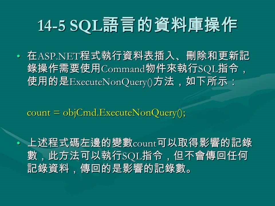 14-5 SQL 語言的資料庫操作 在 ASP.NET 程式執行資料表插入、刪除和更新記 錄操作需要使用 Command 物件來執行 SQL 指令, 使用的是 ExecuteNonQuery() 方法,如下所示: 在 ASP.NET 程式執行資料表插入、刪除和更新記 錄操作需要使用 Command 物件來執行 SQL 指令, 使用的是 ExecuteNonQuery() 方法,如下所示: count = objCmd.ExecuteNonQuery(); 上述程式碼左邊的變數 count 可以取得影響的記錄 數,此方法可以執行 SQL 指令,但不會傳回任何 記錄資料,傳回的是影響的記錄數。 上述程式碼左邊的變數 count 可以取得影響的記錄 數,此方法可以執行 SQL 指令,但不會傳回任何 記錄資料,傳回的是影響的記錄數。