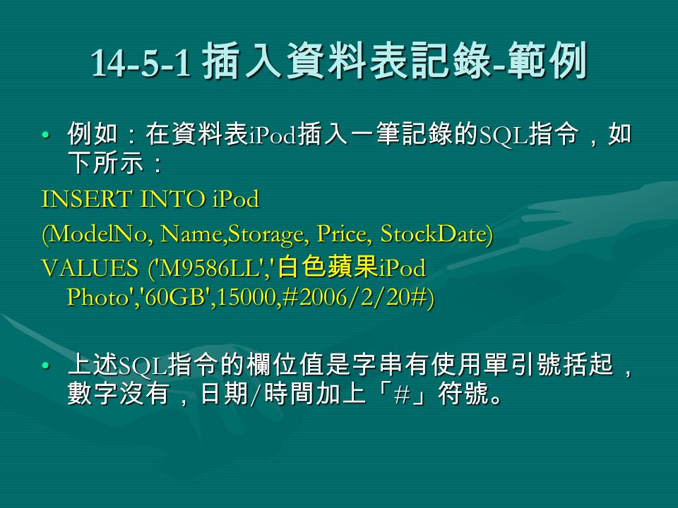 14-5-1 插入資料表記錄 - 範例 例如:在資料表 iPod 插入一筆記錄的 SQL 指令,如 下所示: 例如:在資料表 iPod 插入一筆記錄的 SQL 指令,如 下所示: INSERT INTO iPod (ModelNo, Name,Storage, Price, StockDate) VALUES ( M9586LL , 白色蘋果 iPod Photo , 60GB ,15000,#2006/2/20#) 上述 SQL 指令的欄位值是字串有使用單引號括起, 數字沒有,日期 / 時間加上「 # 」符號。 上述 SQL 指令的欄位值是字串有使用單引號括起, 數字沒有,日期 / 時間加上「 # 」符號。