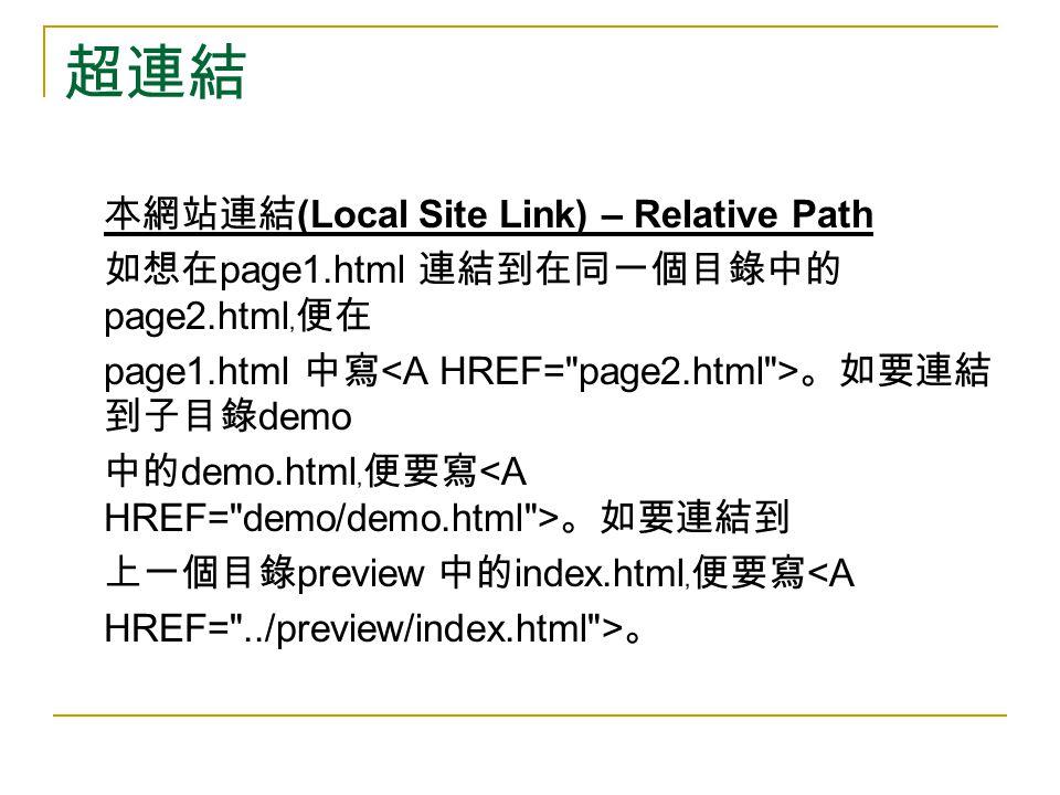 超連結 本網站連結 (Local Site Link) – Relative Path 如想在 page1.html 連結到在同一個目錄中的 page2.html ﹐便在 page1.html 中寫 。如要連結 到子目錄 demo 中的 demo.html ﹐便要寫 。如要連結到 上一個目錄 pre