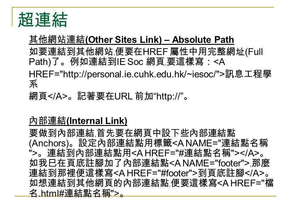 超連結 其他網站連結 (Other Sites Link) – Absolute Path 如要連結到其他網站﹐便要在 HREF 屬性中用完整網址 (Full Path) 了。例如連結到 IE Soc 網頁﹐要這樣寫: <A HREF=