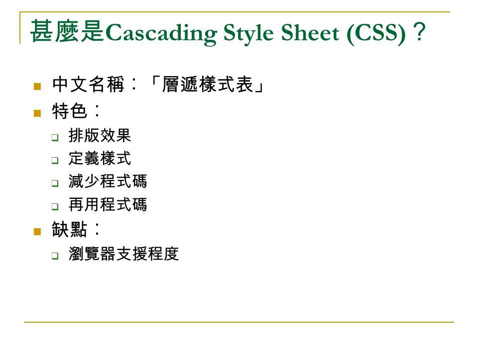 甚麼是 Cascading Style Sheet (CSS) ? 中文名稱︰「層遞樣式表」 特色︰  排版效果  定義樣式  減少程式碼  再用程式碼 缺點︰  瀏覽器支援程度